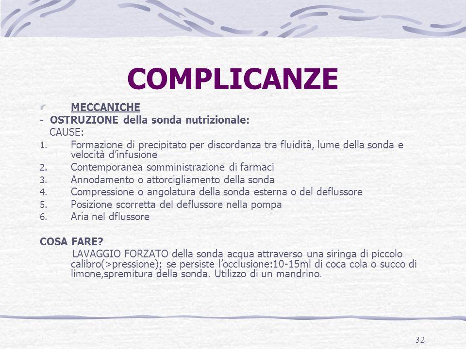 32 COMPLICANZE MECCANICHE - OSTRUZIONE della sonda nutrizionale: CAUSE: 1. Formazione di precipitato per discordanza tra fluidità, lume della sonda e