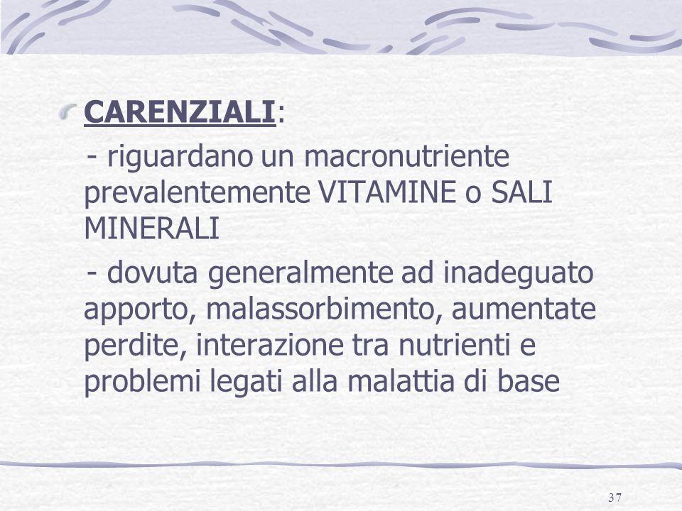 37 CARENZIALI: - riguardano un macronutriente prevalentemente VITAMINE o SALI MINERALI - dovuta generalmente ad inadeguato apporto, malassorbimento, a