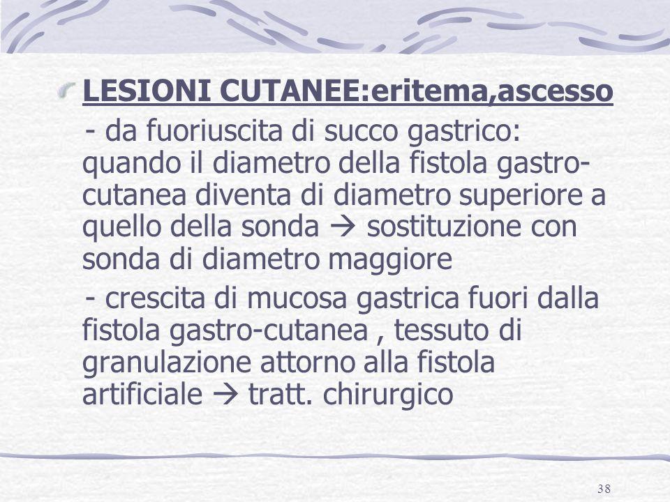 38 LESIONI CUTANEE:eritema,ascesso - da fuoriuscita di succo gastrico: quando il diametro della fistola gastro- cutanea diventa di diametro superiore