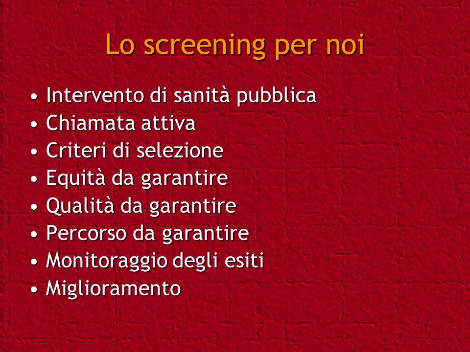 Lo screening per noi Intervento di sanità pubblicaIntervento di sanità pubblica Chiamata attivaChiamata attiva Criteri di selezioneCriteri di selezion