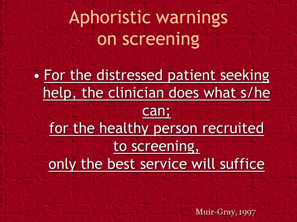Aphoristic warnings on screening For the distressed patient seeking help, the clinician does what s/he can; for the healthy person recruited to screen