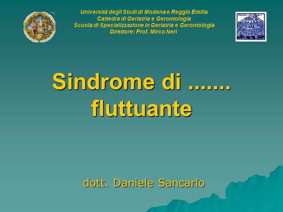 Sindrome di....... fluttuante dott. Daniele Sancarlo Università degli Studi di Modena e Reggio Emilia Cattedra di Geriatria e Gerontologia Scuola di S
