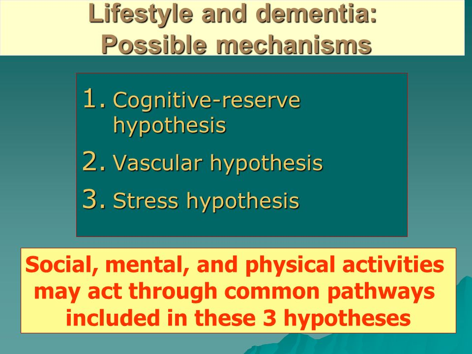 Lifestyle and dementia: Possible mechanisms 1. Cognitive-reserve hypothesis 2. Vascular hypothesis 3. Stress hypothesis Social, mental, and physical a