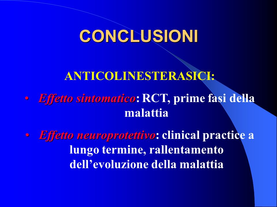 CONCLUSIONI ANTICOLINESTERASICI: Effetto sintomaticoEffetto sintomatico: RCT, prime fasi della malattia Effetto neuroprotettivoEffetto neuroprotettivo
