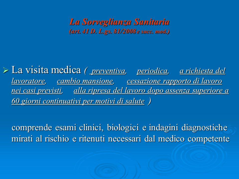 La Sorveglianza Sanitaria (art. 41 D. L.gs. 81/2008 e succ. mod.) La visita medica ( preventiva, periodica, a richiesta del lavoratore, cambio mansion