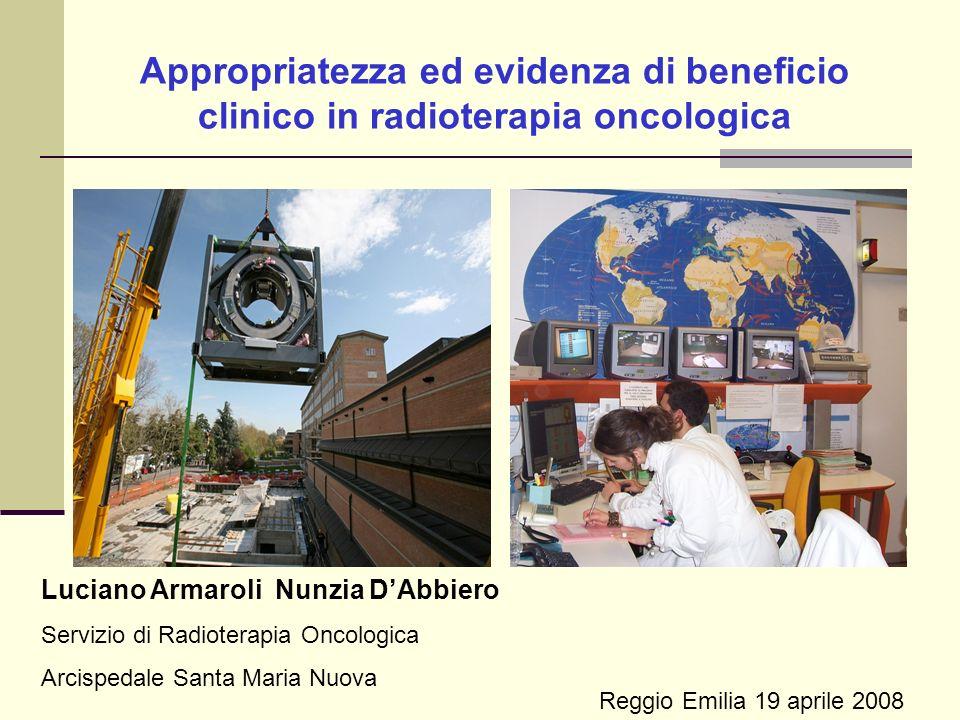Appropriatezza ed evidenza di beneficio clinico in radioterapia oncologica Reggio Emilia 19 aprile 2008 Luciano Armaroli Nunzia DAbbiero Servizio di Radioterapia Oncologica Arcispedale Santa Maria Nuova