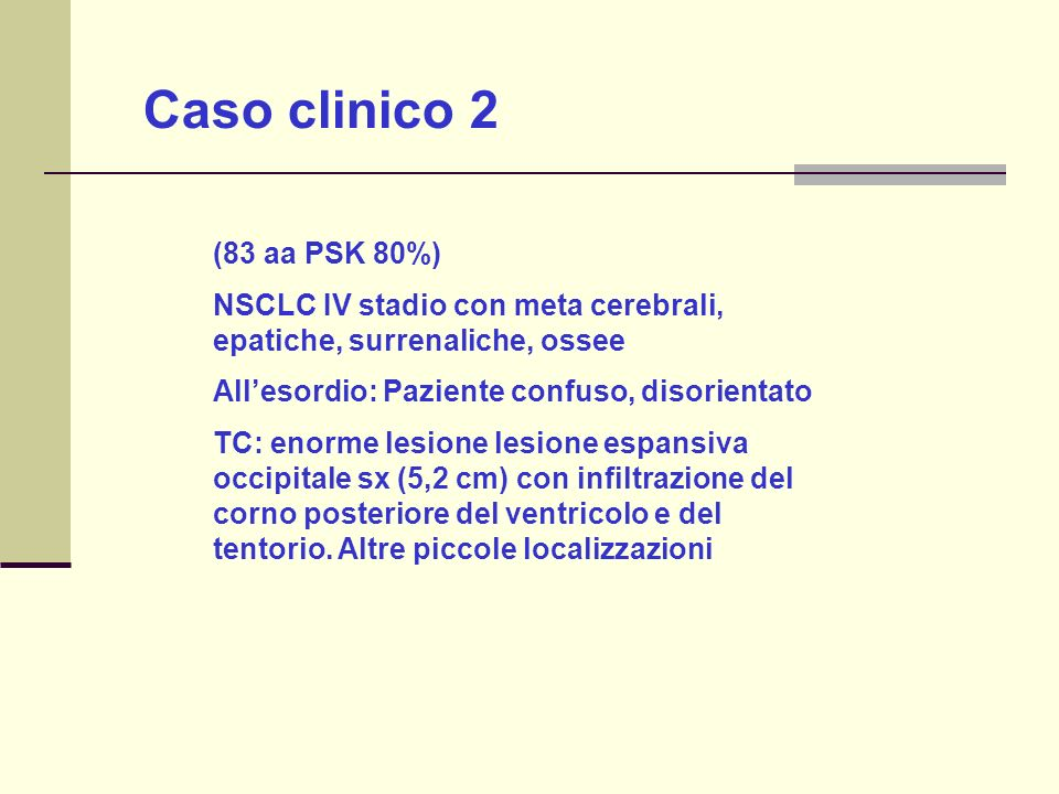 Caso clinico 2 (83 aa PSK 80%) NSCLC IV stadio con meta cerebrali, epatiche, surrenaliche, ossee Allesordio: Paziente confuso, disorientato TC: enorme lesione lesione espansiva occipitale sx (5,2 cm) con infiltrazione del corno posteriore del ventricolo e del tentorio.