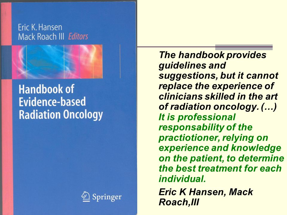The handbook provides guidelines and suggestions, but it cannot replace the experience of clinicians skilled in the art of radiation oncology.