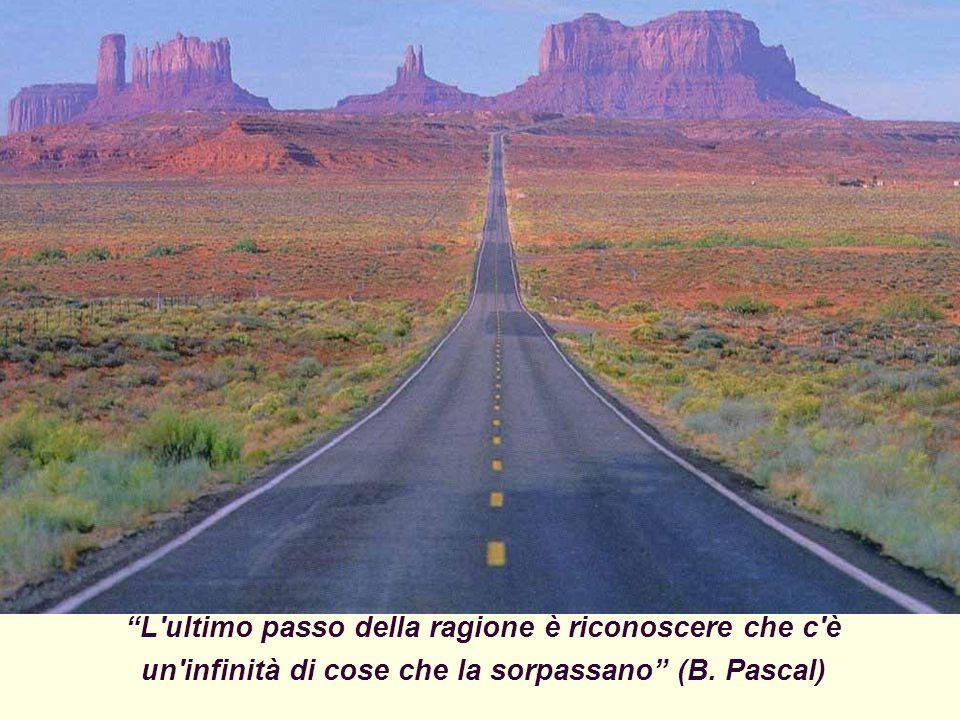 L ultimo passo della ragione è riconoscere che c è un infinità di cose che la sorpassano (B.