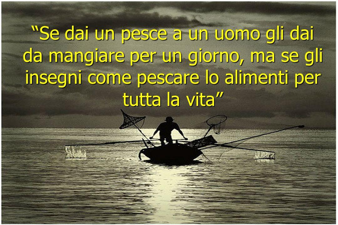 2 Se dai un pesce a un uomo gli dai da mangiare per un giorno, ma se gli insegni come pescare lo alimenti per tutta la vita