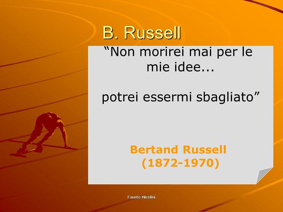 Fausto Nicolini Non morirei mai per le mie idee... potrei essermi sbagliato Bertand Russell (1872-1970) B. Russell