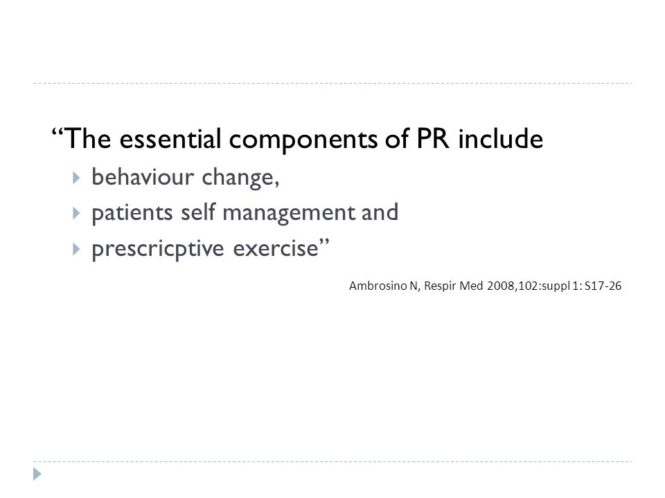 The essential components of PR include behaviour change, patients self management and prescricptive exercise Ambrosino N, Respir Med 2008,102:suppl 1: S17-26