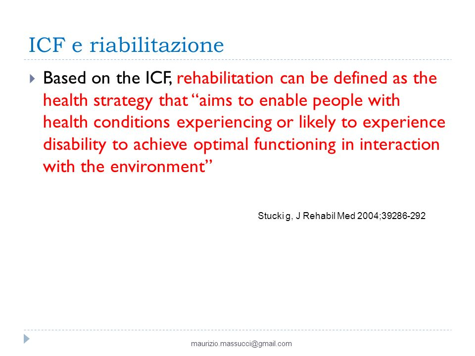 ICF e riabilitazione Based on the ICF, rehabilitation can be defined as the health strategy that aims to enable people with health conditions experiencing or likely to experience disability to achieve optimal functioning in interaction with the environment maurizio.massucci@gmail.com Stucki g, J Rehabil Med 2004;39286-292
