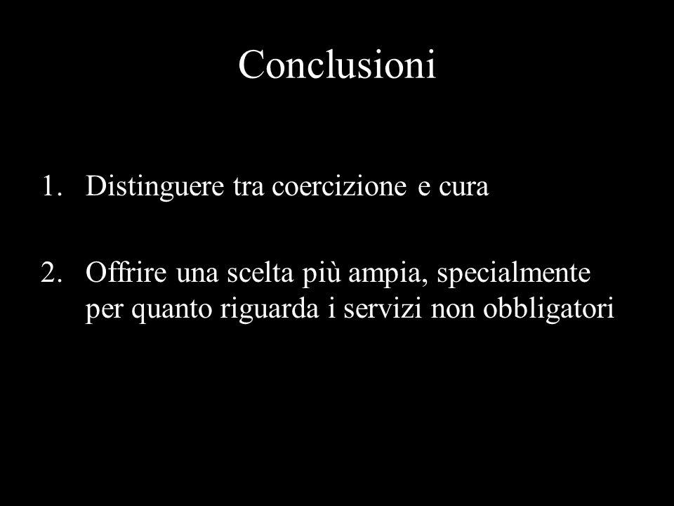 Conclusioni 1.Distinguere tra coercizione e cura 2.Offrire una scelta più ampia, specialmente per quanto riguarda i servizi non obbligatori