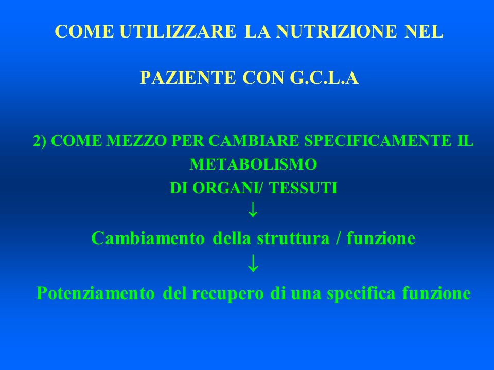 COME UTILIZZARE LA NUTRIZIONE NEL PAZIENTE CON G.C.L.A 2) COME MEZZO PER CAMBIARE SPECIFICAMENTE IL METABOLISMO DI ORGANI/ TESSUTI Cambiamento della s