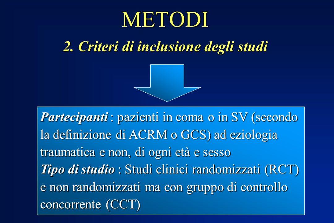 METODI 2. Criteri di inclusione degli studi Partecipanti : pazienti in coma o in SV (secondo la definizione di ACRM o GCS) ad eziologia traumatica e n