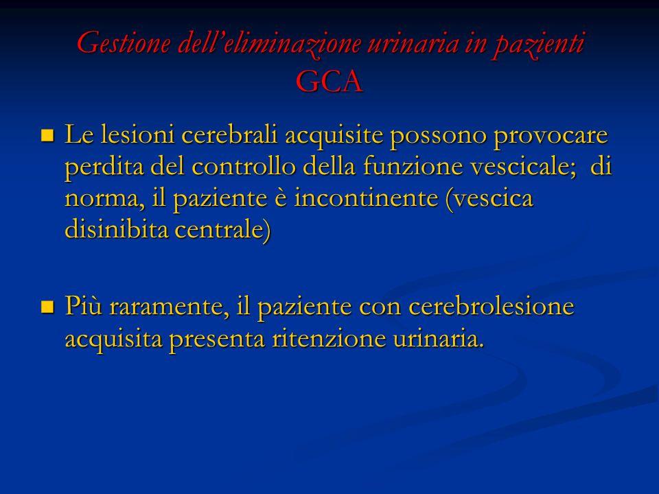 Gestione delleliminazione urinaria in pazienti GCA Le lesioni cerebrali acquisite possono provocare perdita del controllo della funzione vescicale; di norma, il paziente è incontinente (vescica disinibita centrale) Le lesioni cerebrali acquisite possono provocare perdita del controllo della funzione vescicale; di norma, il paziente è incontinente (vescica disinibita centrale) Più raramente, il paziente con cerebrolesione acquisita presenta ritenzione urinaria.