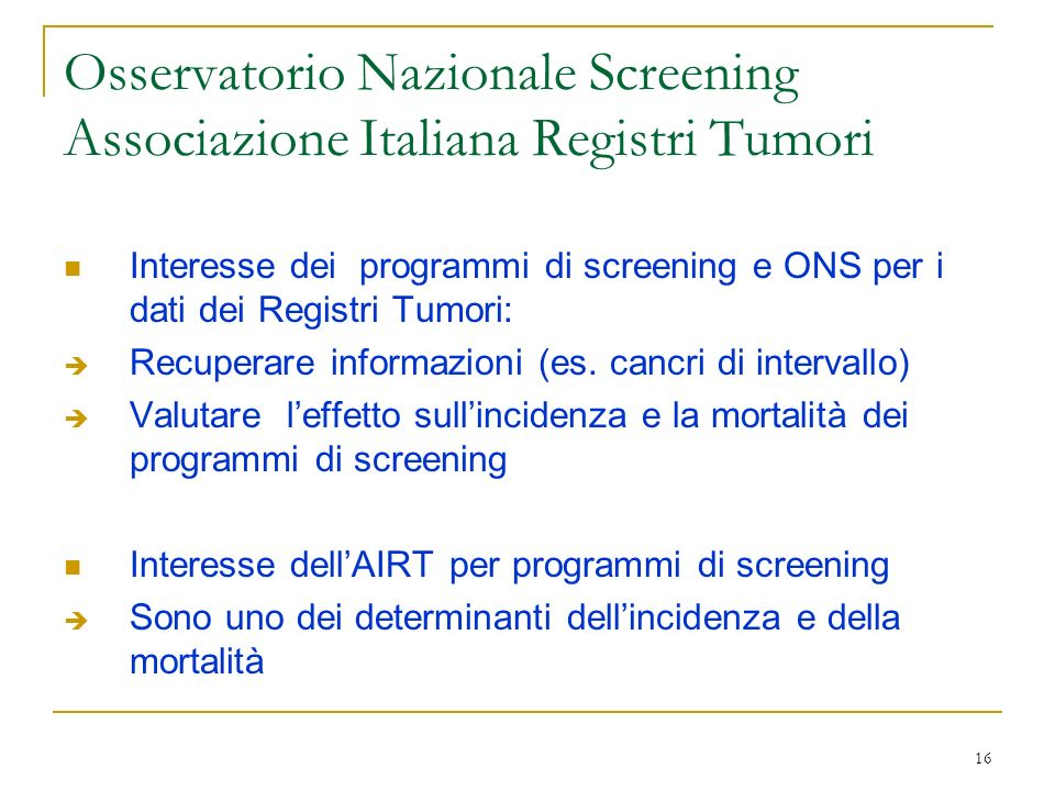 16 Osservatorio Nazionale Screening Associazione Italiana Registri Tumori Interesse dei programmi di screening e ONS per i dati dei Registri Tumori: R