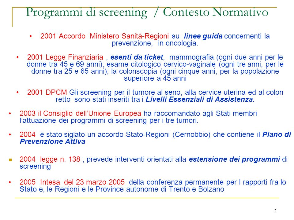 2 Programmi di screening / Contesto Normativo 2001 Accordo Ministero Sanità-Regioni su linee guida concernenti la prevenzione, in oncologia. 2001 Legg