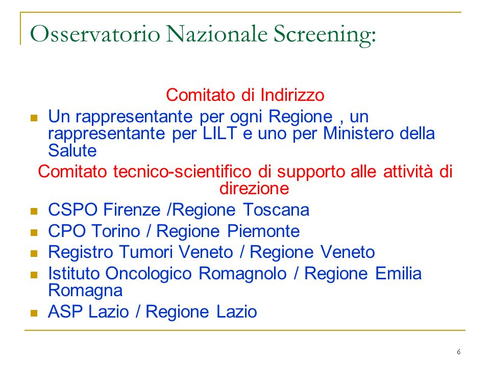6 Osservatorio Nazionale Screening: Comitato di Indirizzo Un rappresentante per ogni Regione, un rappresentante per LILT e uno per Ministero della Sal