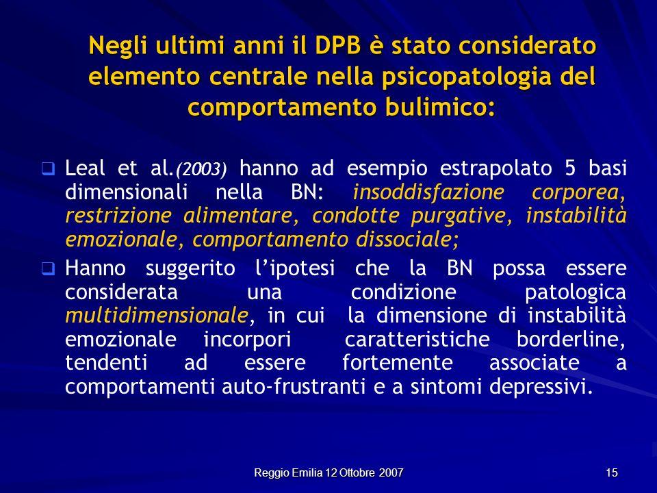 Reggio Emilia 12 Ottobre 2007 15 Negli ultimi anni il DPB è stato considerato elemento centrale nella psicopatologia del comportamento bulimico: Leal