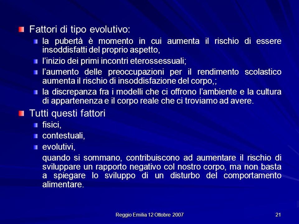 Reggio Emilia 12 Ottobre 2007 21 Fattori di tipo evolutivo: la pubertà è momento in cui aumenta il rischio di essere insoddisfatti del proprio aspetto
