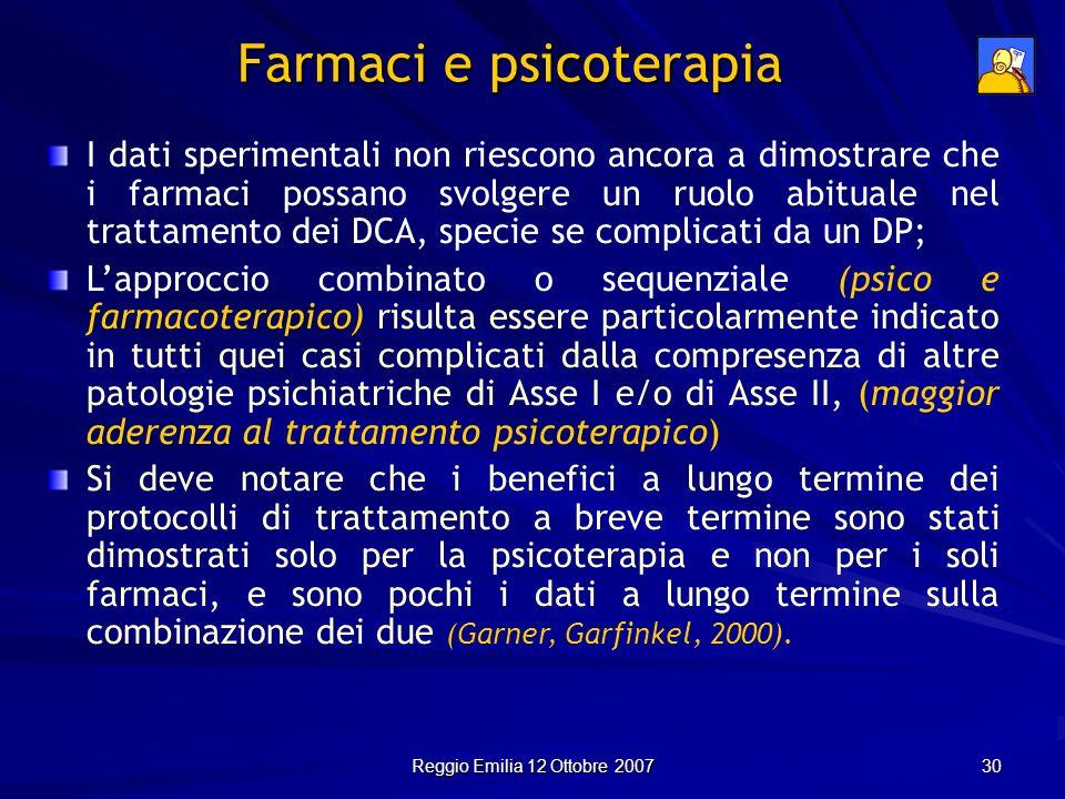 Reggio Emilia 12 Ottobre 2007 30 Farmaci e psicoterapia I dati sperimentali non riescono ancora a dimostrare che i farmaci possano svolgere un ruolo a