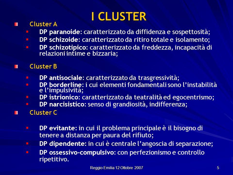 Reggio Emilia 12 Ottobre 2007 5 I CLUSTER Cluster A DP paranoide: caratterizzato da diffidenza e sospettosità; DP schizoide: caratterizzato da ritiro