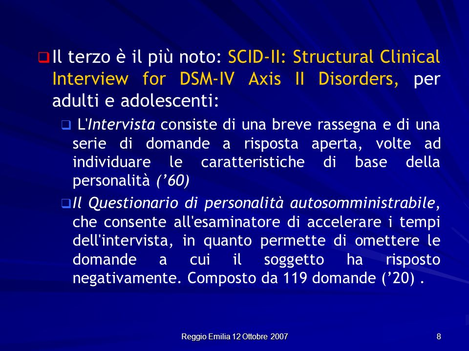 Reggio Emilia 12 Ottobre 2007 8 Il terzo è il più noto: SCID-II: Structural Clinical Interview for DSM-IV Axis II Disorders, per adulti e adolescenti: