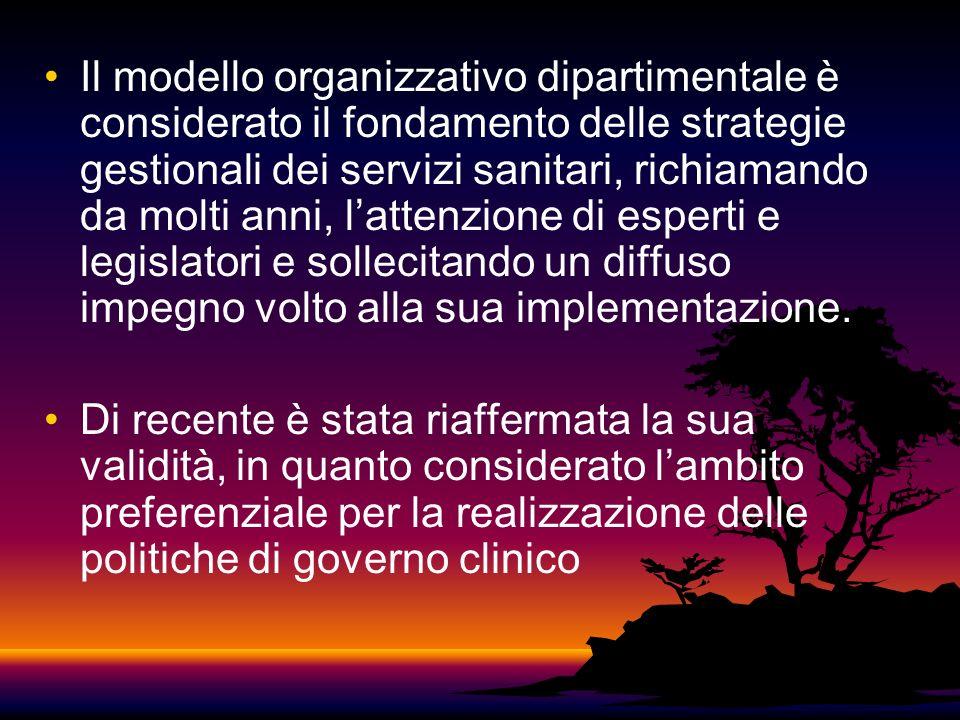 Il modello organizzativo dipartimentale è considerato il fondamento delle strategie gestionali dei servizi sanitari, richiamando da molti anni, lattenzione di esperti e legislatori e sollecitando un diffuso impegno volto alla sua implementazione.