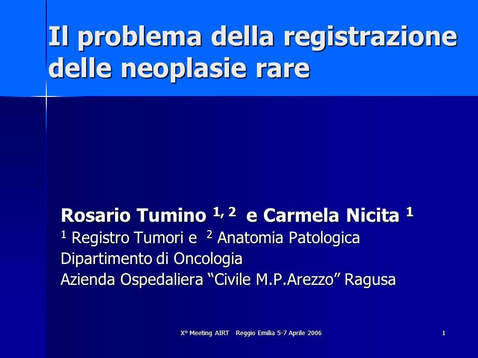 X° Meeting AIRT Reggio Emilia 5-7 Aprile 2006 1 Il problema della registrazione delle neoplasie rare Rosario Tumino 1, 2 e Carmela Nicita 1 1 Registro