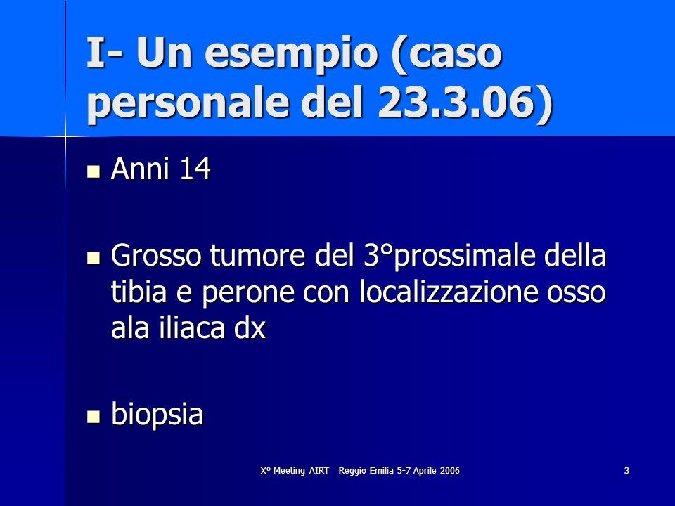 X° Meeting AIRT Reggio Emilia 5-7 Aprile 20063 I- Un esempio (caso personale del 23.3.06) Anni 14 Anni 14 Grosso tumore del 3°prossimale della tibia e