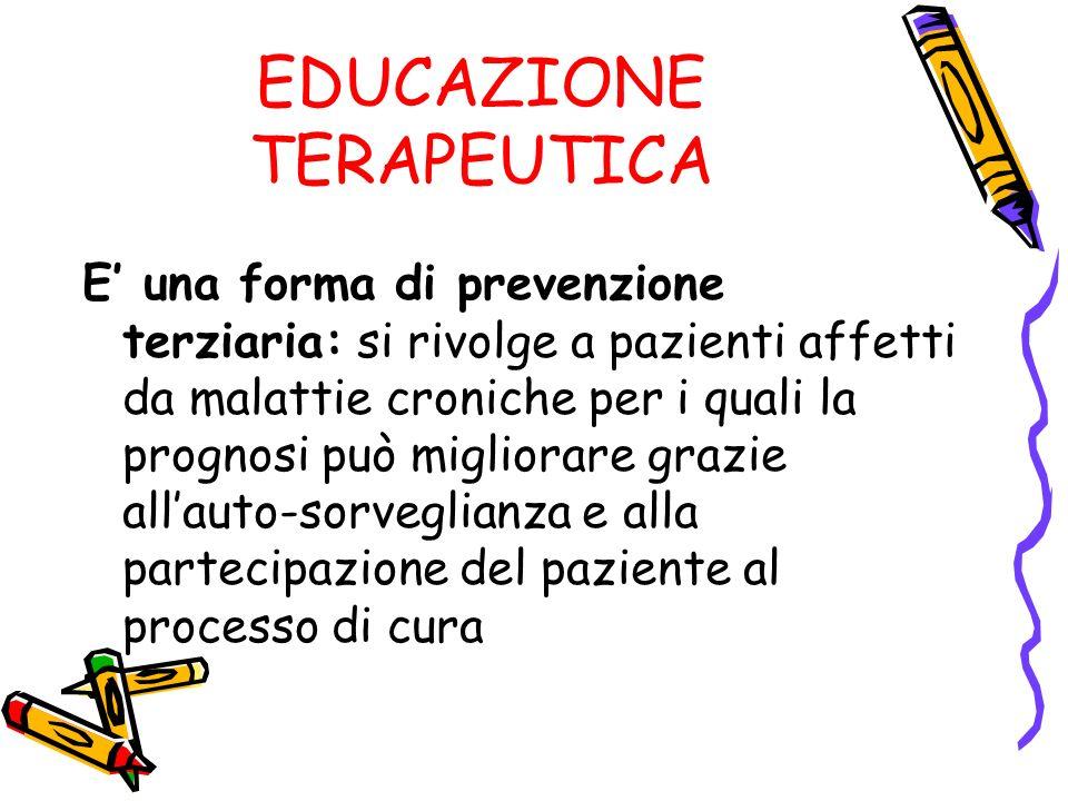 EDUCAZIONE TERAPEUTICA E una forma di prevenzione terziaria: si rivolge a pazienti affetti da malattie croniche per i quali la prognosi può migliorare grazie allauto-sorveglianza e alla partecipazione del paziente al processo di cura