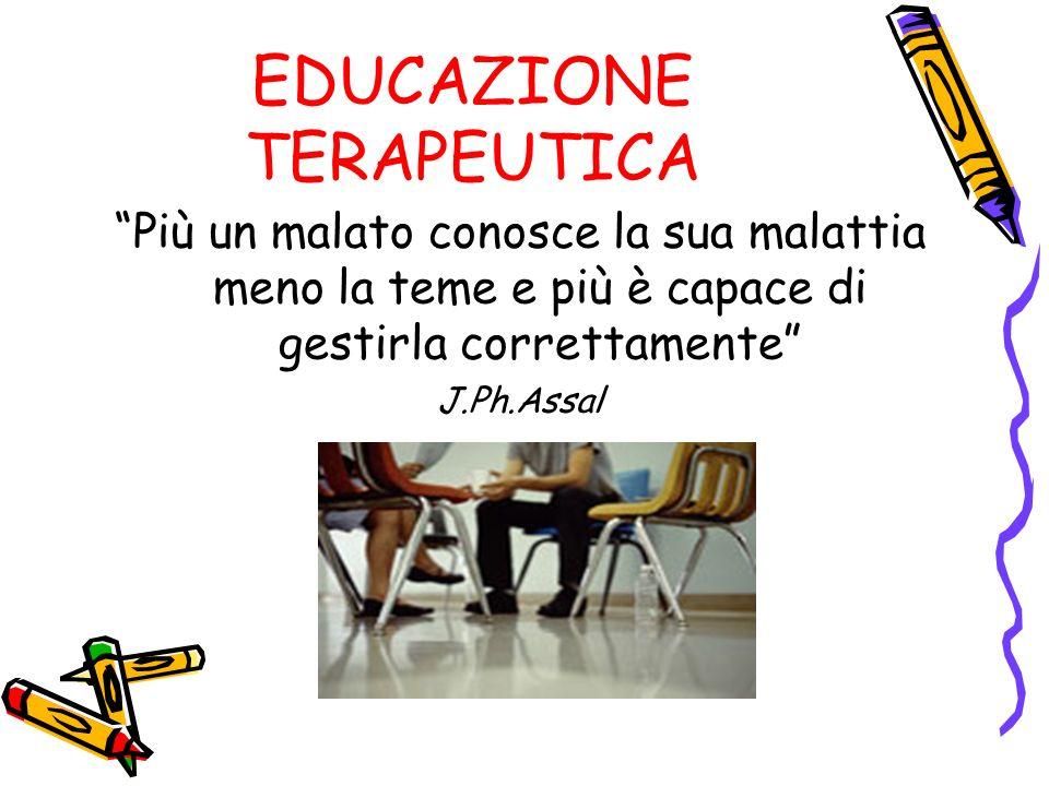 EDUCAZIONE TERAPEUTICA Più un malato conosce la sua malattia meno la teme e più è capace di gestirla correttamente J.Ph.Assal