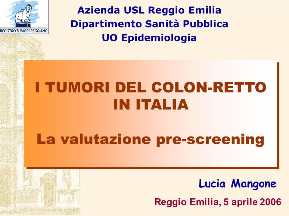 Reggio Emilia, 5 aprile 2006 Lucia Mangone Azienda USL Reggio Emilia Dipartimento Sanità Pubblica UO Epidemiologia I TUMORI DEL COLON-RETTO IN ITALIA