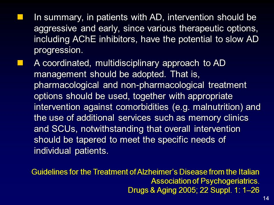 14 nIn summary, in patients with AD, intervention should be aggressive and early, since various therapeutic options, including AChE inhibitors, have t