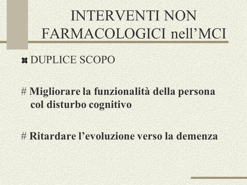 INTERVENTI NON FARMACOLOGICI nellMCI DUPLICE SCOPO # Migliorare la funzionalità della persona col disturbo cognitivo # Ritardare levoluzione verso la