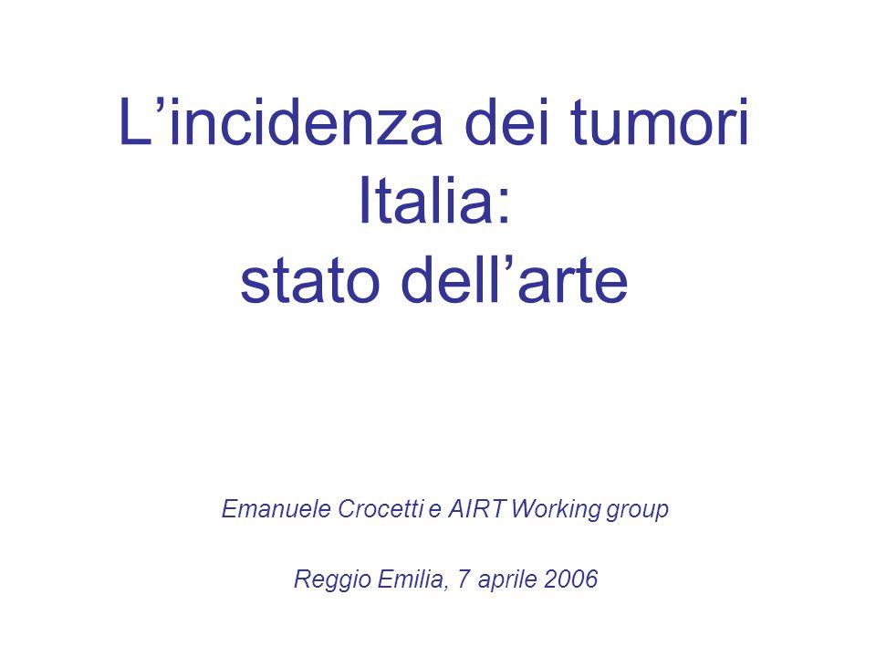 Lincidenza dei tumori Italia: stato dellarte Emanuele Crocetti e AIRT Working group Reggio Emilia, 7 aprile 2006