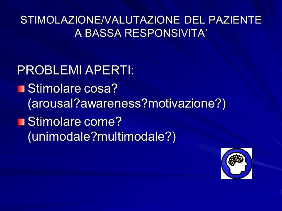 STIMOLAZIONE/VALUTAZIONE DEL PAZIENTE A BASSA RESPONSIVITA PROBLEMI APERTI: Stimolare cosa? (arousal?awareness?motivazione?) Stimolare come? (unimodal