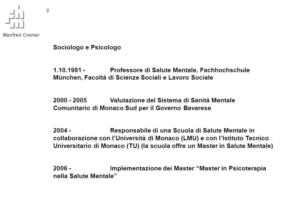 Manfred Cramer 2 Sociologo e Psicologo 1.10.1981 -Professore di Salute Mentale, Fachhochschule München, Facoltà di Scienze Sociali e Lavoro Sociale 2000 - 2005Valutazione del Sistema di Sanità Mentale Comunitario di Monaco Sud per il Governo Bavarese 2004 - Responsabile di una Scuola di Salute Mentale in collaborazione con lUniversità di Monaco (LMU) e con lIstituto Tecnico Universitario di Monaco (TU) (la scuola offre un Master in Salute Mentale) 2006 -Implementazione dei Master Master in Psicoterapia nella Salute Mentale