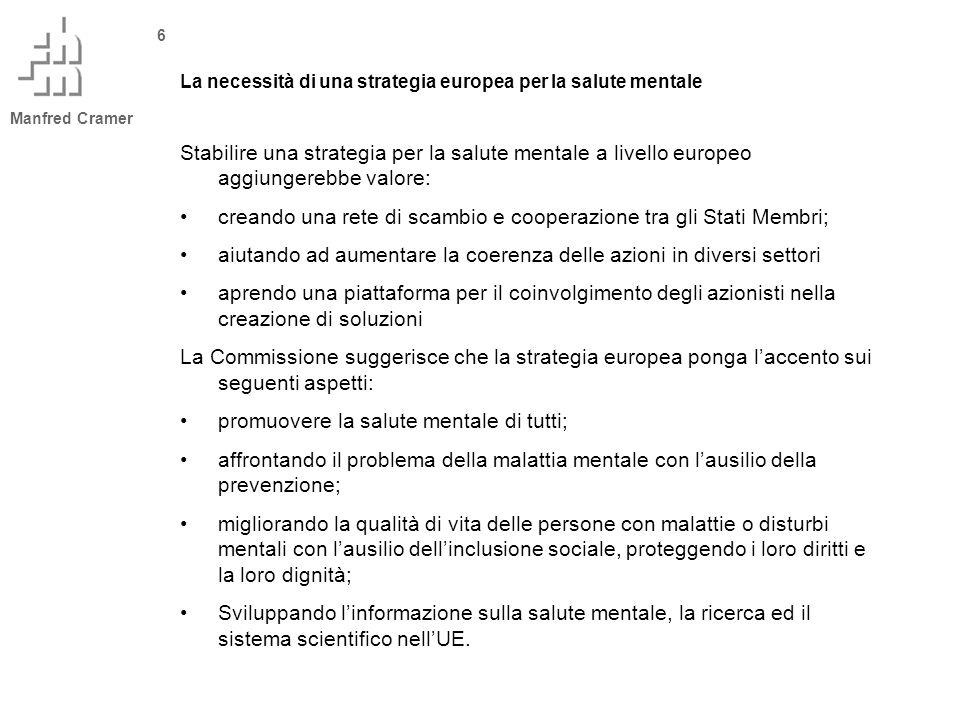 Manfred Cramer 6 La necessità di una strategia europea per la salute mentale Stabilire una strategia per la salute mentale a livello europeo aggiungerebbe valore: creando una rete di scambio e cooperazione tra gli Stati Membri; aiutando ad aumentare la coerenza delle azioni in diversi settori aprendo una piattaforma per il coinvolgimento degli azionisti nella creazione di soluzioni La Commissione suggerisce che la strategia europea ponga laccento sui seguenti aspetti: promuovere la salute mentale di tutti; affrontando il problema della malattia mentale con lausilio della prevenzione; migliorando la qualità di vita delle persone con malattie o disturbi mentali con lausilio dellinclusione sociale, proteggendo i loro diritti e la loro dignità; Sviluppando linformazione sulla salute mentale, la ricerca ed il sistema scientifico nellUE.