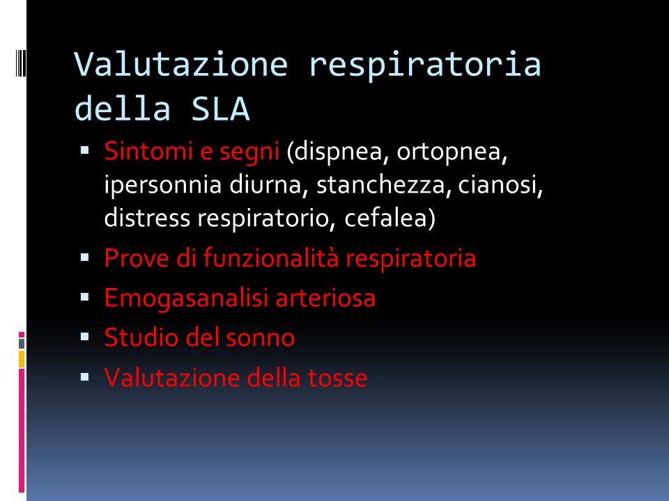 Valutazione respiratoria della SLA Sintomi e segni (dispnea, ortopnea, ipersonnia diurna, stanchezza, cianosi, distress respiratorio, cefalea) Prove di funzionalità respiratoria Emogasanalisi arteriosa Studio del sonno Valutazione della tosse