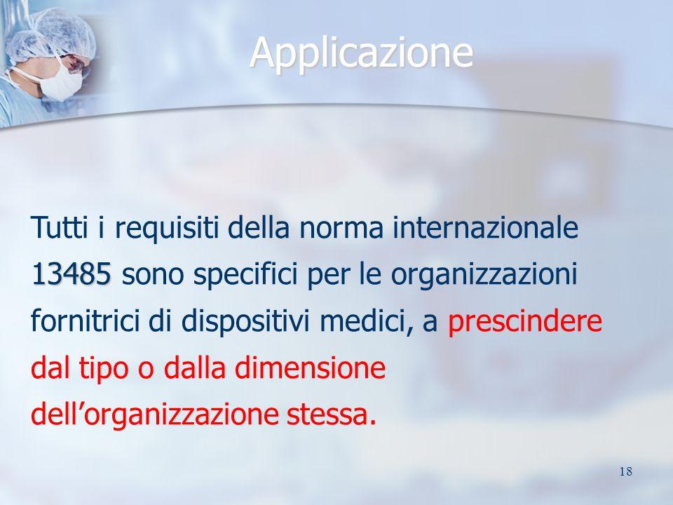 18 Applicazione 13485 Tutti i requisiti della norma internazionale 13485 sono specifici per le organizzazioni fornitrici di dispositivi medici, a prescindere dal tipo o dalla dimensione dellorganizzazione stessa.