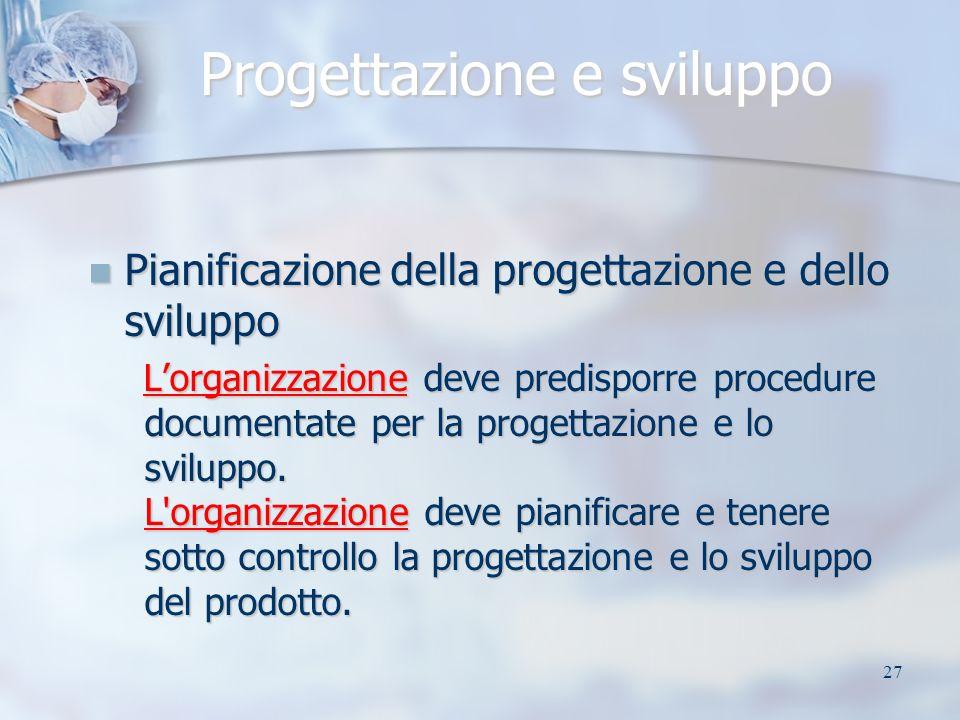 27 Progettazione e sviluppo Pianificazione della progettazione e dello sviluppo Pianificazione della progettazione e dello sviluppo Lorganizzazione deve predisporre procedure documentate per la progettazione e lo sviluppo.