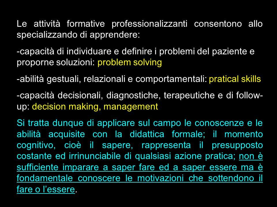Le attività formative professionalizzanti consentono allo specializzando di apprendere: -capacità di individuare e definire i problemi del paziente e