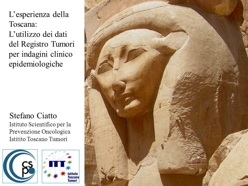 Stefano Ciatto Istituto Scientifico per la Prevenzione Oncologica Istitito Toscano Tumori Lesperienza della Toscana: Lutilizzo dei dati del Registro T