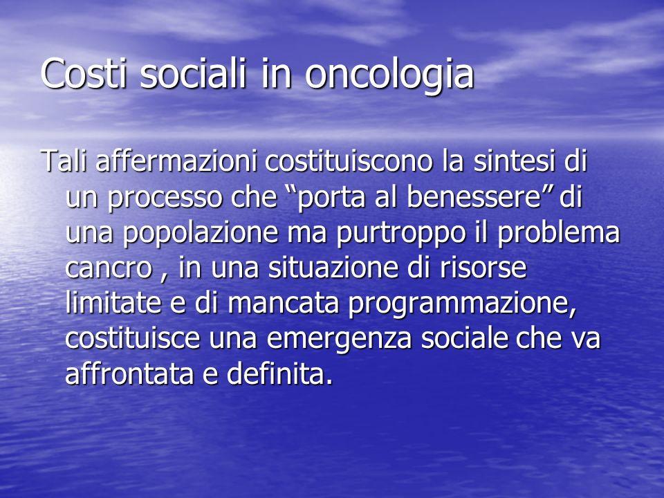 Costi sociali in oncologia Tali affermazioni costituiscono la sintesi di un processo che porta al benessere di una popolazione ma purtroppo il problem