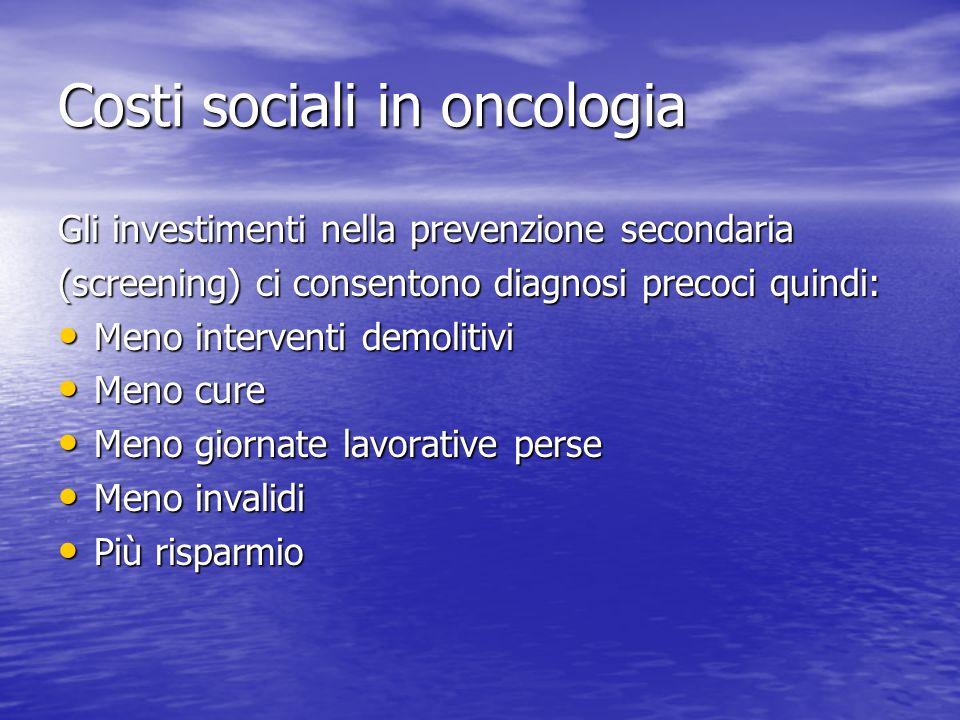 Costi sociali in oncologia Gli investimenti nella prevenzione secondaria (screening) ci consentono diagnosi precoci quindi: Meno interventi demolitivi