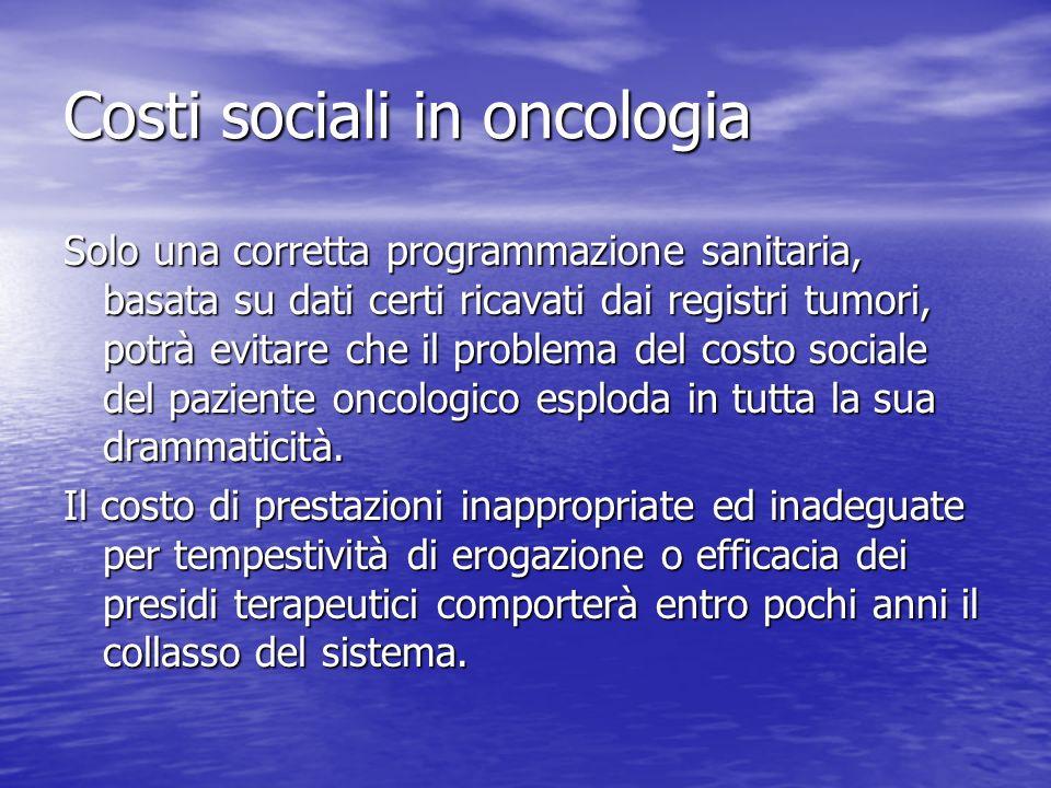 Costi sociali in oncologia Solo una corretta programmazione sanitaria, basata su dati certi ricavati dai registri tumori, potrà evitare che il problema del costo sociale del paziente oncologico esploda in tutta la sua drammaticità.