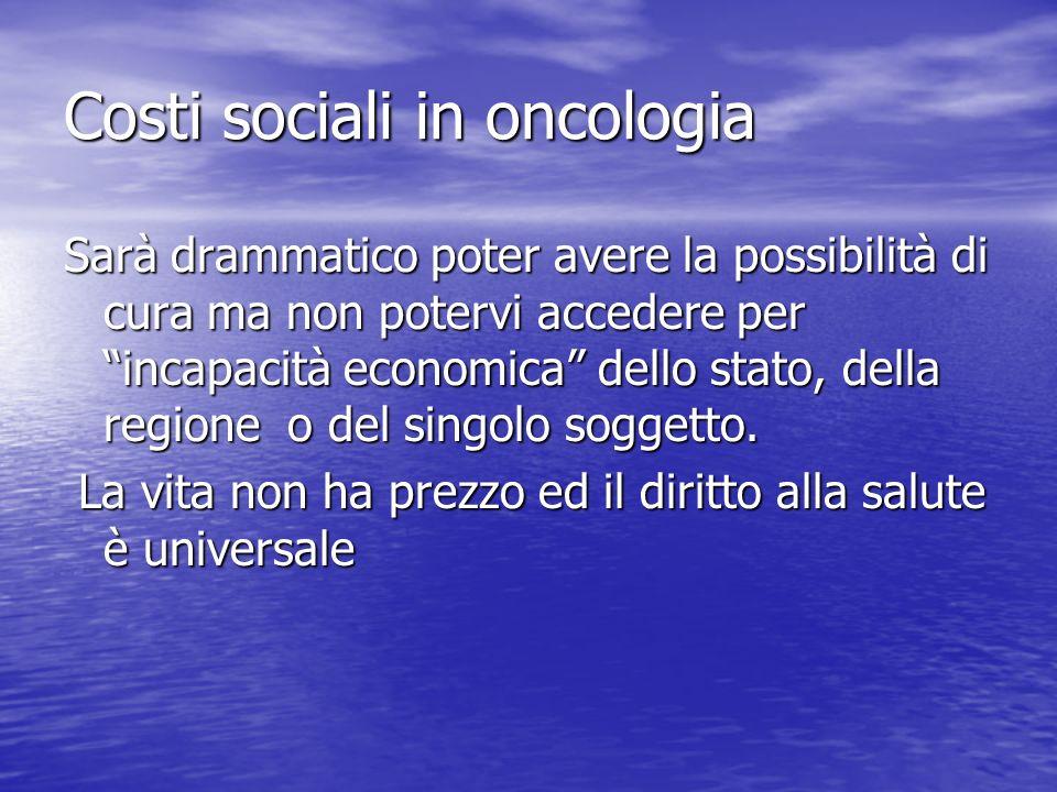 Costi sociali in oncologia Sarà drammatico poter avere la possibilità di cura ma non potervi accedere per incapacità economica dello stato, della regione o del singolo soggetto.
